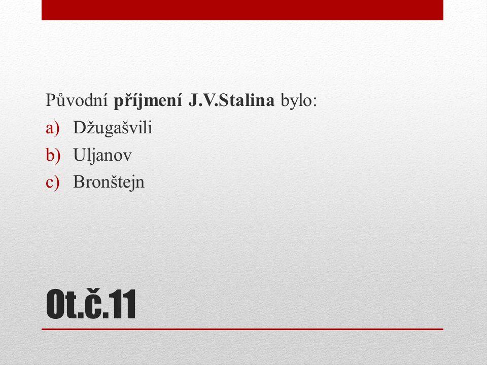 Ot.č.11 Původní příjmení J.V.Stalina bylo: a)Džugašvili b)Uljanov c)Bronštejn