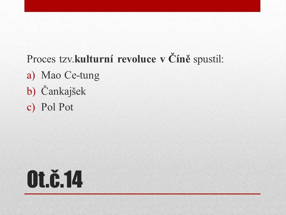 Ot.č.14 Proces tzv.kulturní revoluce v Číně spustil: a)Mao Ce-tung b)Čankajšek c)Pol Pot