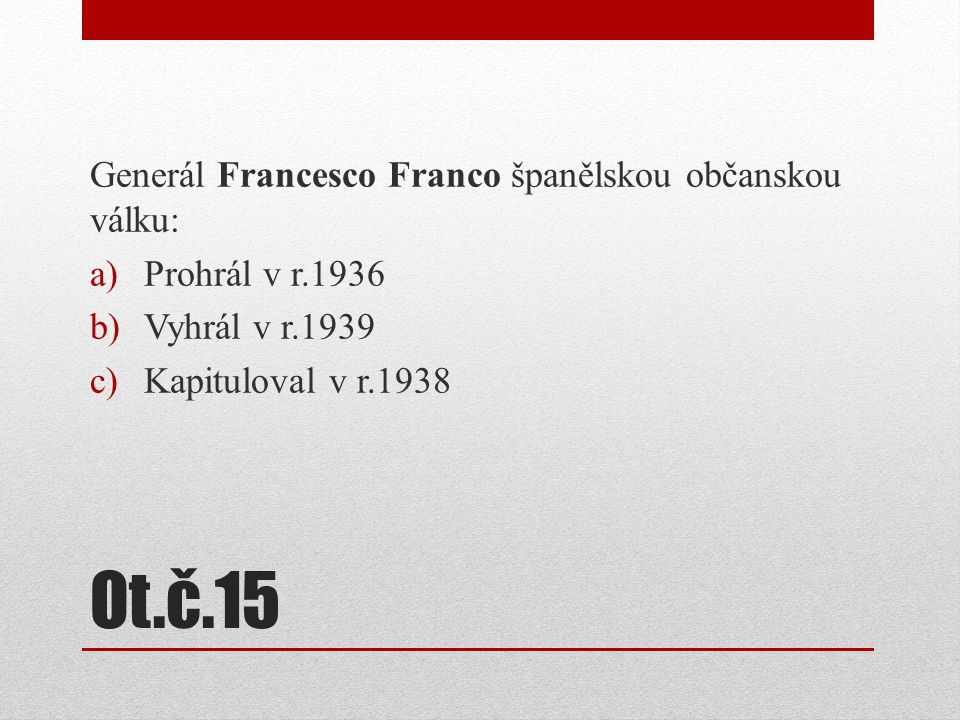 Ot.č.15 Generál Francesco Franco španělskou občanskou válku: a)Prohrál v r.1936 b)Vyhrál v r.1939 c)Kapituloval v r.1938