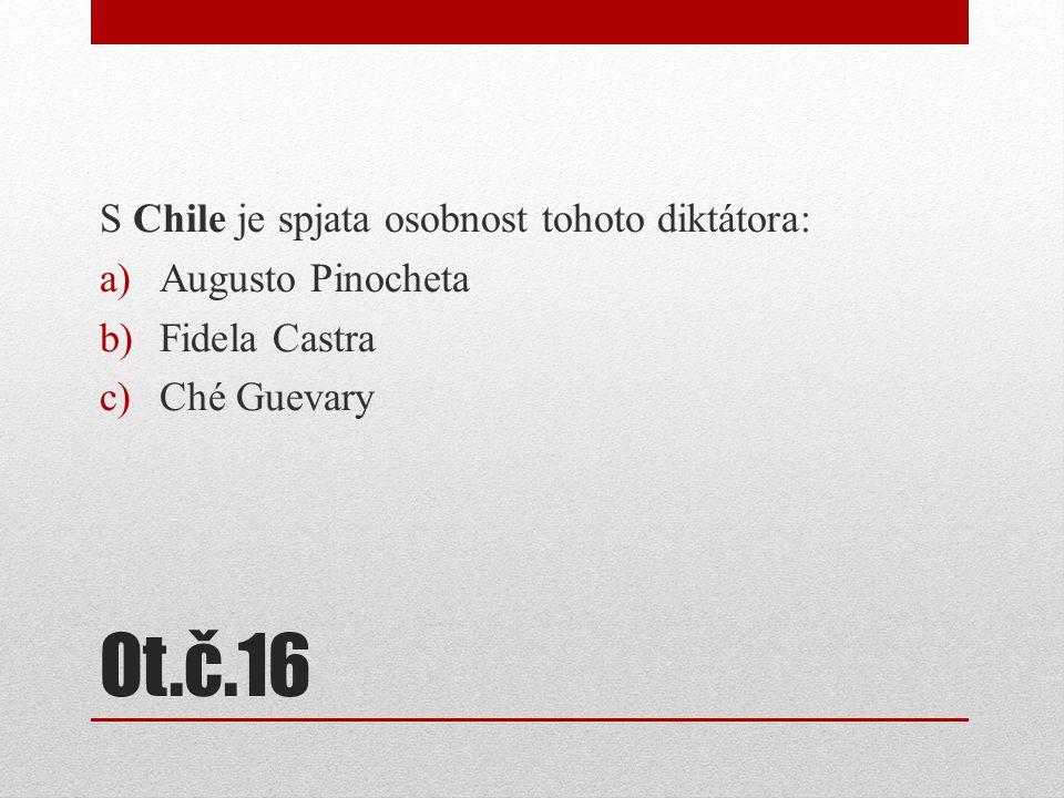 Ot.č.16 S Chile je spjata osobnost tohoto diktátora: a)Augusto Pinocheta b)Fidela Castra c)Ché Guevary