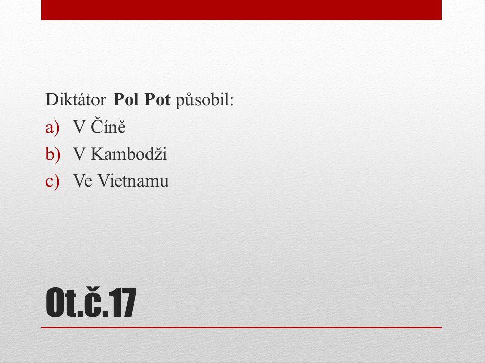 Ot.č.17 Diktátor Pol Pot působil: a)V Číně b)V Kambodži c)Ve Vietnamu