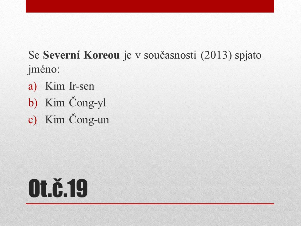Ot.č.19 Se Severní Koreou je v současnosti (2013) spjato jméno: a)Kim Ir-sen b)Kim Čong-yl c)Kim Čong-un