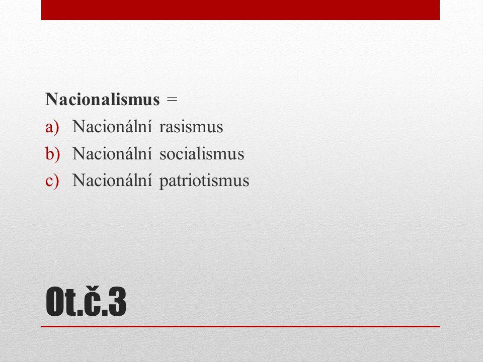 Ot.č.3 Nacionalismus = a)Nacionální rasismus b)Nacionální socialismus c)Nacionální patriotismus