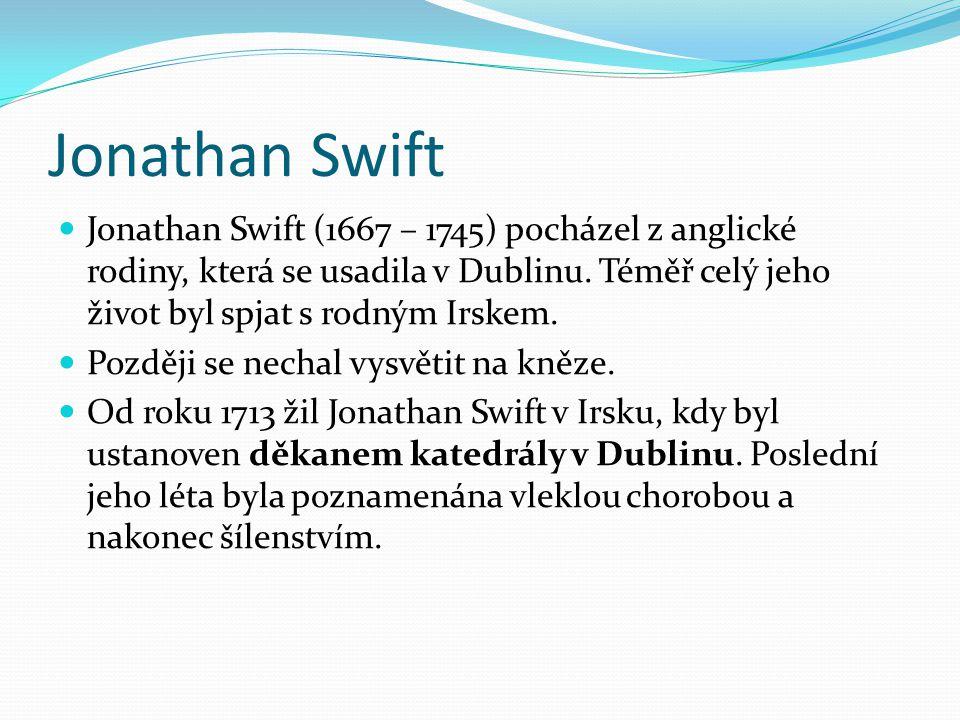 Jonathan Swift Jonathan Swift (1667 – 1745) pocházel z anglické rodiny, která se usadila v Dublinu. Téměř celý jeho život byl spjat s rodným Irskem. P