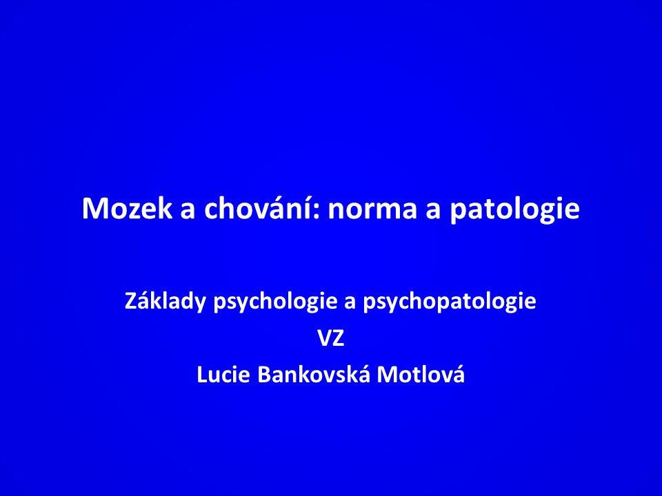 Mozek a chování: norma a patologie Základy psychologie a psychopatologie VZ Lucie Bankovská Motlová