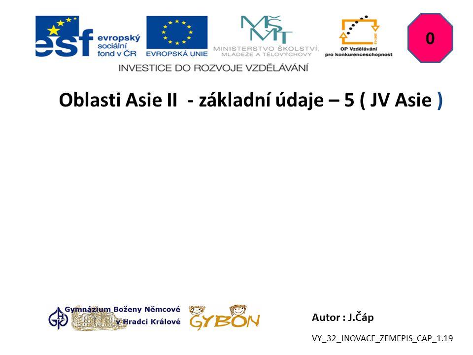 Autor : J.Čáp Oblasti Asie II - základní údaje – 5 ( JV Asie ) 0 VY_32_INOVACE_ZEMEPIS_CAP_1.19
