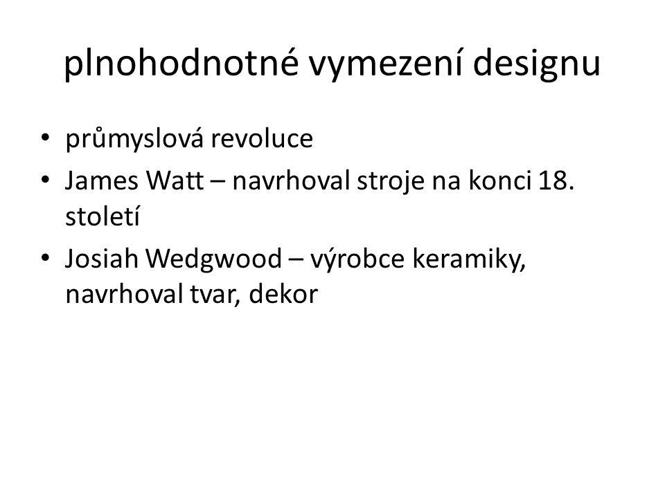plnohodnotné vymezení designu průmyslová revoluce James Watt – navrhoval stroje na konci 18. století Josiah Wedgwood – výrobce keramiky, navrhoval tva
