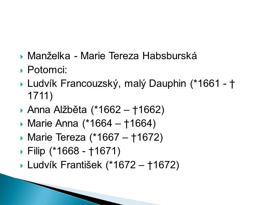  Manželka - Marie Tereza Habsburská  Potomci:  Ludvík Francouzský, malý Dauphin (*1661 - † 1711)  Anna Alžběta (*1662 – †1662)  Marie Anna (*1664