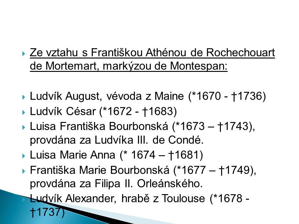  Ze vztahu s Františkou Athénou de Rochechouart de Mortemart, markýzou de Montespan:  Ludvík August, vévoda z Maine (*1670 - †1736)  Ludvík César (