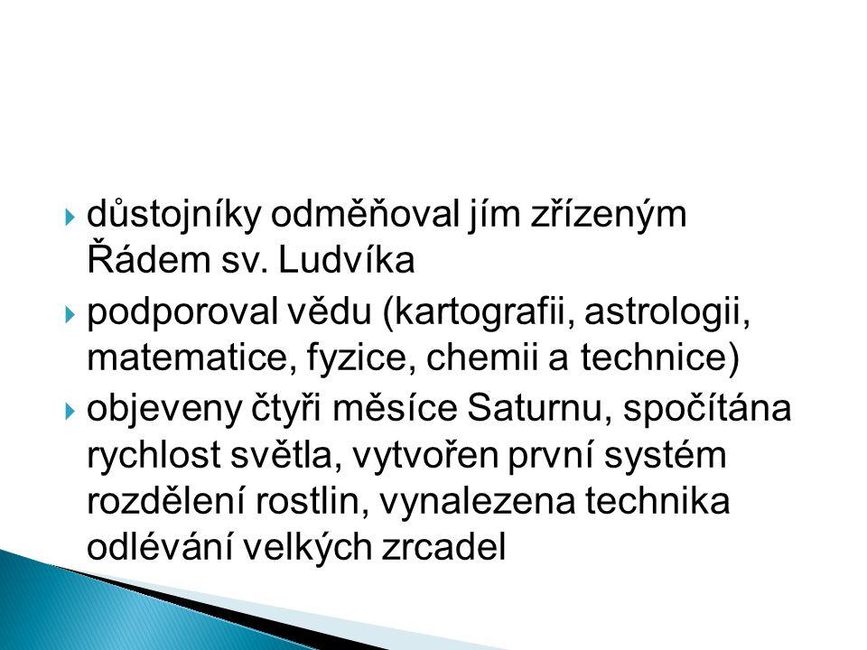  důstojníky odměňoval jím zřízeným Řádem sv. Ludvíka  podporoval vědu (kartografii, astrologii, matematice, fyzice, chemii a technice)  objeveny čt