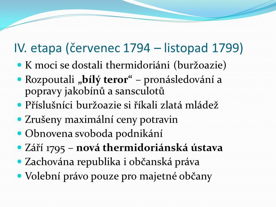 """IV. etapa (červenec 1794 – listopad 1799) K moci se dostali thermidoriáni (buržoazie) Rozpoutali """"bílý teror"""" – pronásledování a popravy jakobínů a sa"""