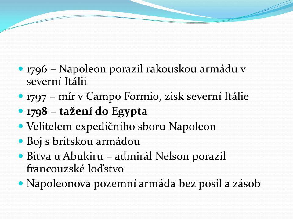 1796 – Napoleon porazil rakouskou armádu v severní Itálii 1797 – mír v Campo Formio, zisk severní Itálie 1798 – tažení do Egypta Velitelem expedičního