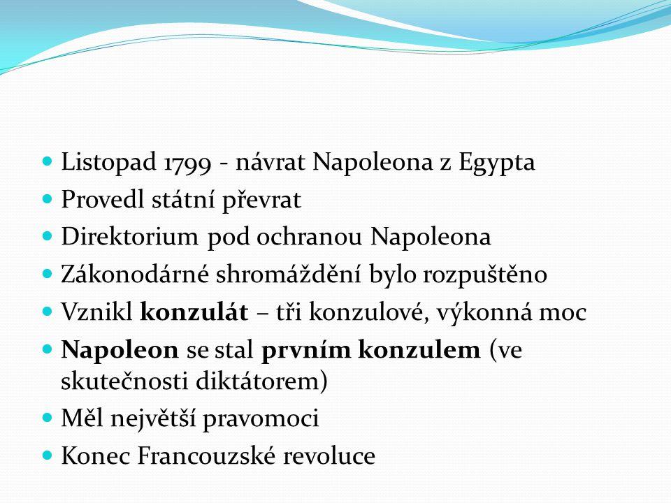 Listopad 1799 - návrat Napoleona z Egypta Provedl státní převrat Direktorium pod ochranou Napoleona Zákonodárné shromáždění bylo rozpuštěno Vznikl konzulát – tři konzulové, výkonná moc Napoleon se stal prvním konzulem (ve skutečnosti diktátorem) Měl největší pravomoci Konec Francouzské revoluce