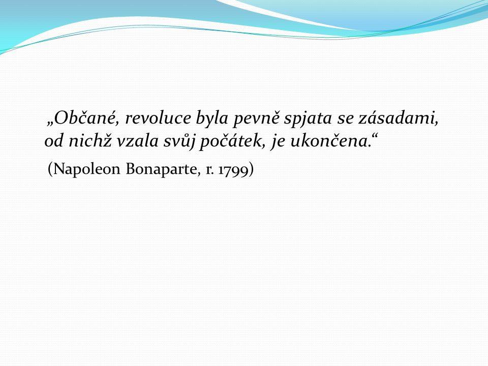 """""""Občané, revoluce byla pevně spjata se zásadami, od nichž vzala svůj počátek, je ukončena."""" (Napoleon Bonaparte, r. 1799)"""