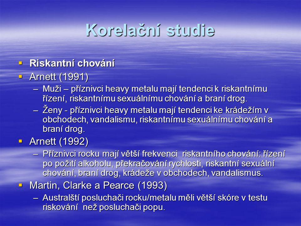 Korelační studie  Riskantní chování  Arnett (1991) –Muži – příznivci heavy metalu mají tendenci k riskantnímu řízení, riskantnímu sexuálnímu chování