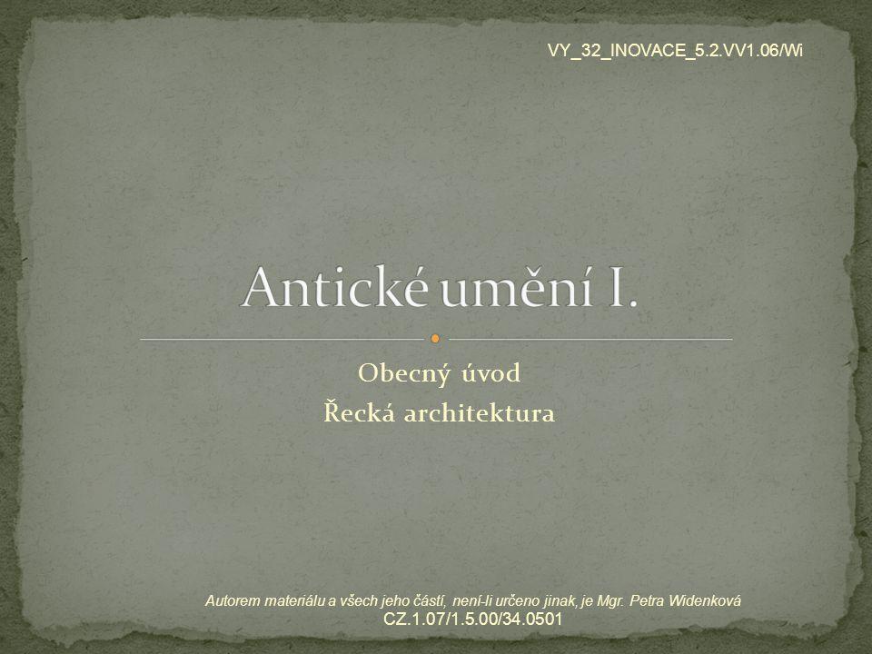 Obecný úvod Řecká architektura VY_32_INOVACE_5.2.VV1.06/Wi Autorem materiálu a všech jeho částí, není-li určeno jinak, je Mgr. Petra Widenková CZ.1.07