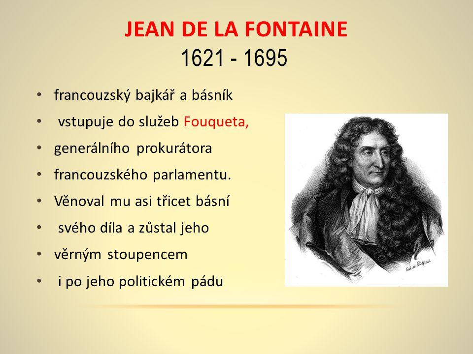 JEAN DE LA FONTAINE 1621 - 1695 francouzský bajkář a básník vstupuje do služeb Fouqueta, generálního prokurátora francouzského parlamentu.