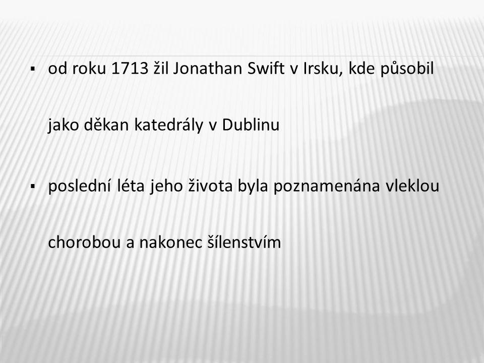  od roku 1713 žil Jonathan Swift v Irsku, kde působil jako děkan katedrály v Dublinu  poslední léta jeho života byla poznamenána vleklou chorobou a