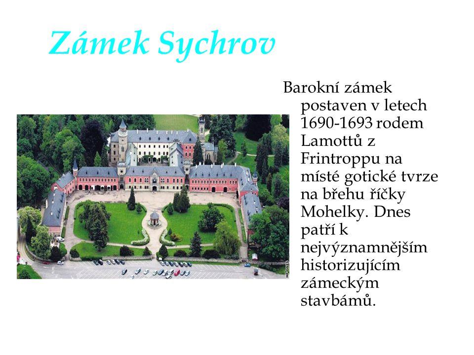 Zámek Sychrov Barokní zámek postaven v letech 1690-1693 rodem Lamottů z Frintroppu na místé gotické tvrze na břehu říčky Mohelky. Dnes patří k nejvýzn