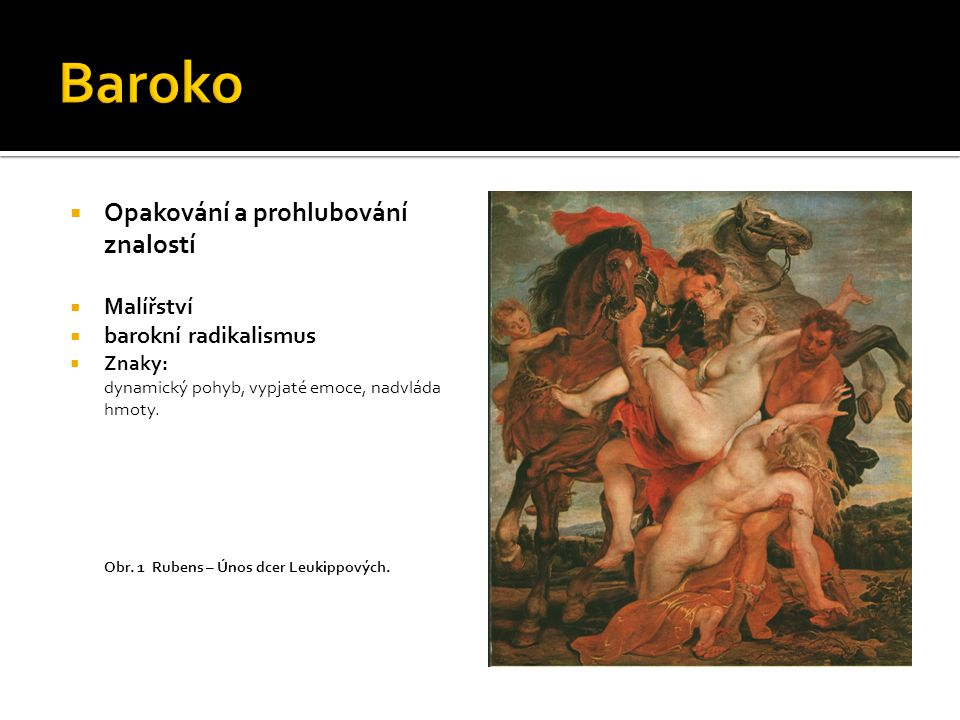  Opakování a prohlubování znalostí  Malířství  Petr Paul Rubens  hlavní představitel vlámského barokního radikalismus  dlouhodobý pobyt v Itálii --- vliv benátské malby vrcholné renesance – tizianovská barevnost, tělesná plnost – Michelangelo  Barokní kompozice – složitá a otevřená  Renesanční kompozice – přehledná, jednoduchá a uzavřená  Obr.