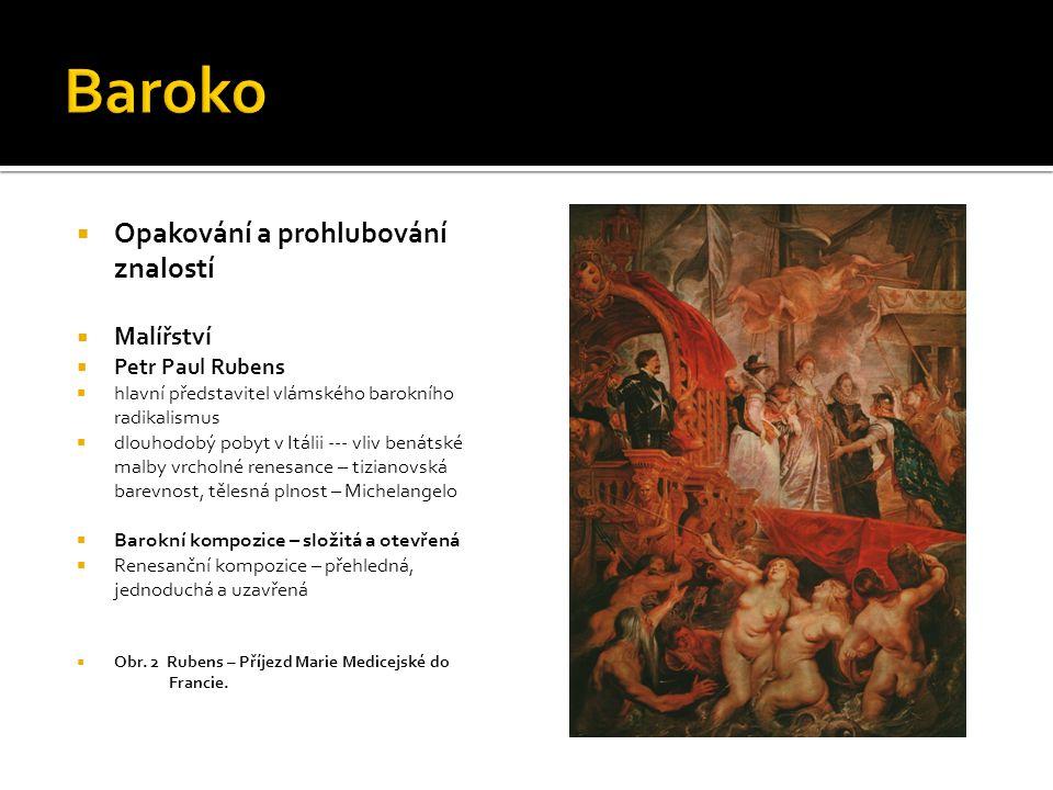  Opakování a prohlubování znalostí  Malířství  Vlámský barokní radikalismus  radikální barokní forma se výrazně uplatňuje především v katolických zemích či zemích s výraznou protireformační politikou katolické církve  široká tématická škála – motivy náboženské, mytologické, alegorické i žánrové  Obr.