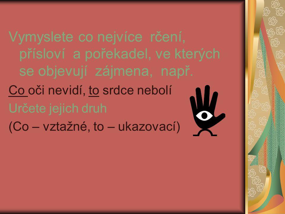 Vymyslete co nejvíce rčení, přísloví a pořekadel, ve kterých se objevují zájmena, např. Co oči nevidí, to srdce nebolí Určete jejich druh (Co – vztažn