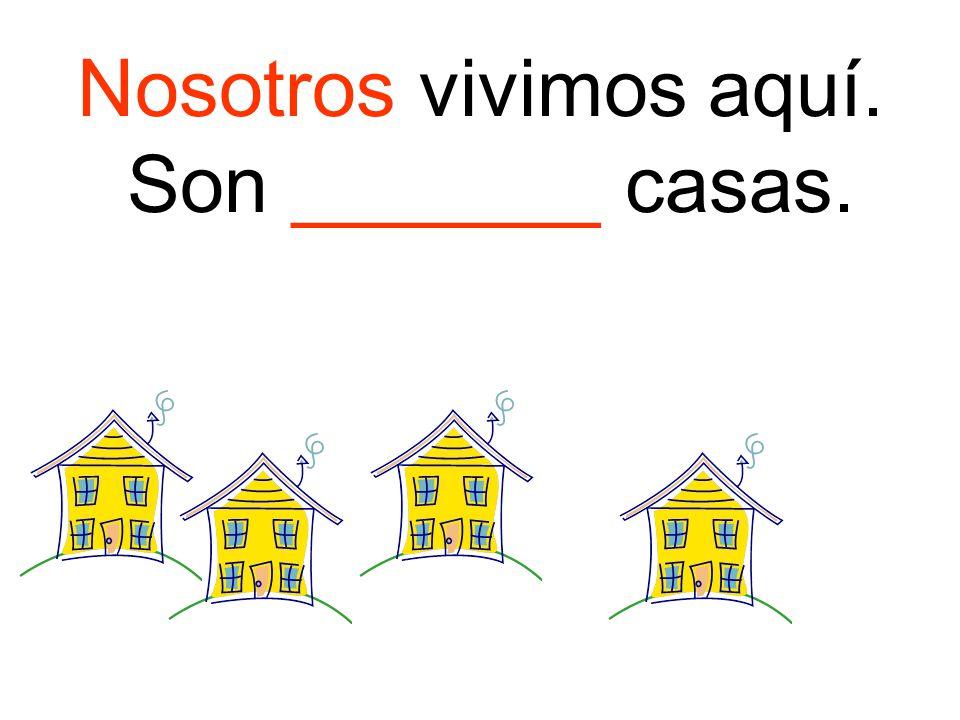 Nosotros vivimos aquí. Son _______ casas.