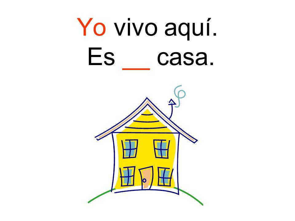 Yo vivo aquí. Es __ casa.