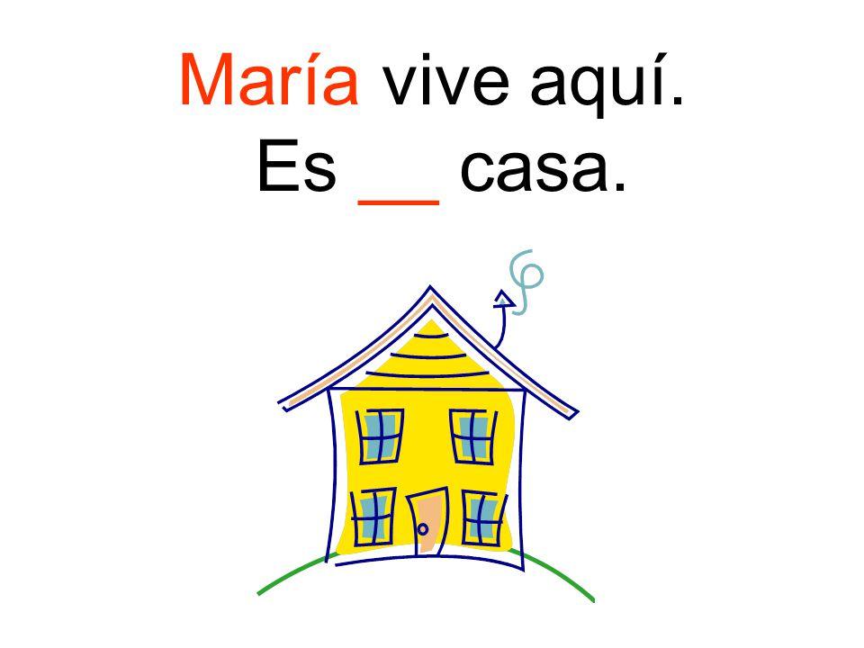 María vive aquí. Es __ casa.