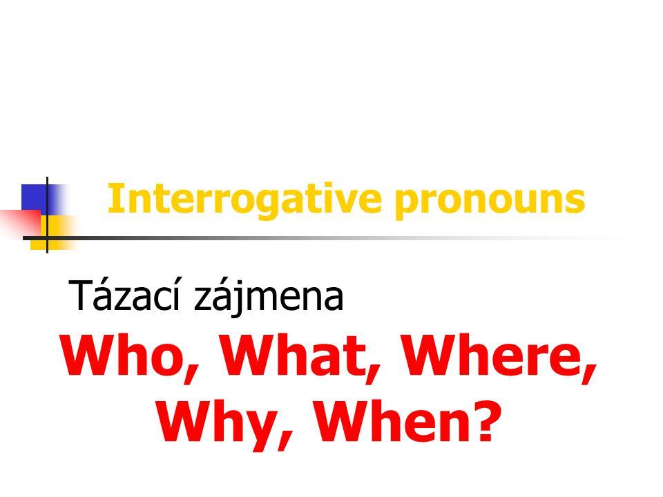 Interrogative pronouns Tázací zájmena Who, What, Where, Why, When