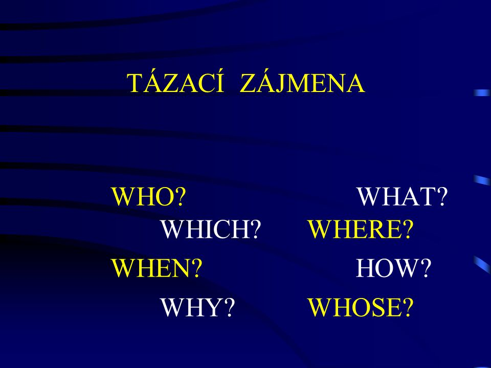 TÁZACÍ ZÁJMENA WHO WHAT WHICH WHERE WHEN HOW WHY WHOSE