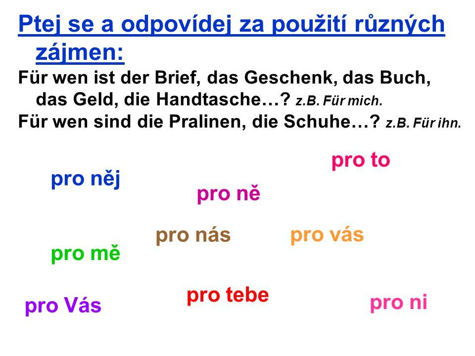 Ptej se a odpovídej za použití různých zájmen: Für wen ist der Brief, das Geschenk, das Buch, das Geld, die Handtasche….