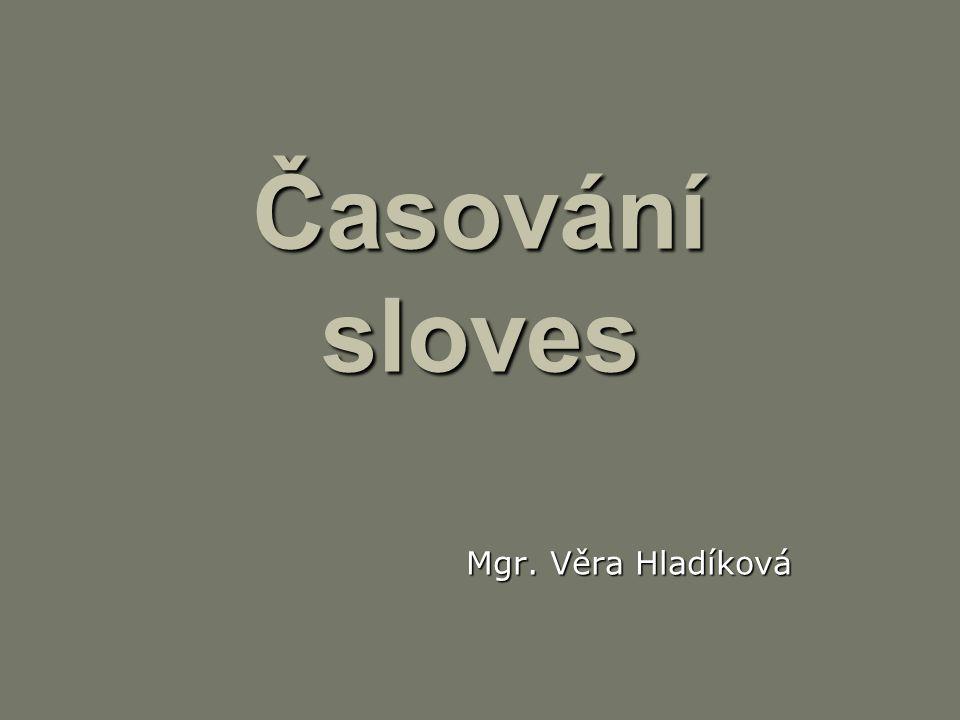 Časování sloves Mgr. Věra Hladíková