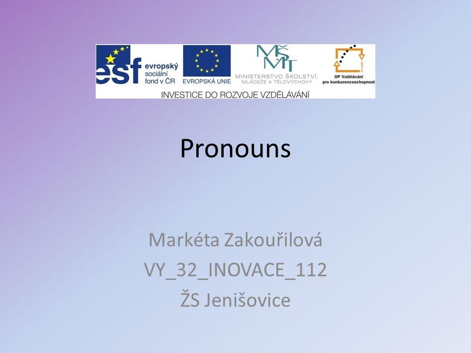 Pronouns Markéta Zakouřilová VY_32_INOVACE_112 ŽS Jenišovice