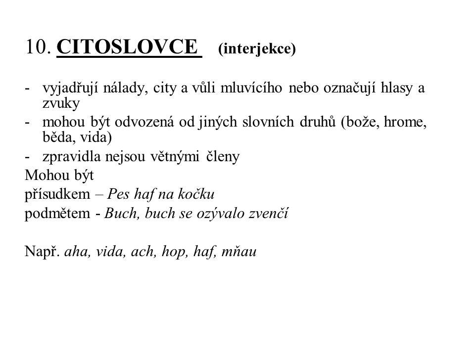 10. CITOSLOVCE (interjekce) -vyjadřují nálady, city a vůli mluvícího nebo označují hlasy a zvuky -mohou být odvozená od jiných slovních druhů (bože, h