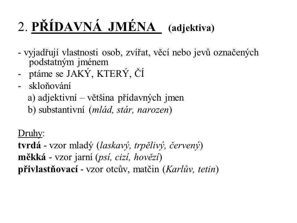2. PŘÍDAVNÁ JMÉNA (adjektiva) - vyjadřují vlastnosti osob, zvířat, věcí nebo jevů označených podstatným jménem -ptáme se JAKÝ, KTERÝ, ČÍ -skloňování a