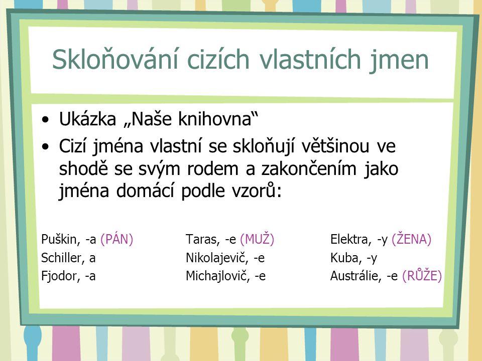 """Ukázka """"Naše knihovna"""" Cizí jména vlastní se skloňují většinou ve shodě se svým rodem a zakončením jako jména domácí podle vzorů: Puškin, -a (PÁN)Tara"""