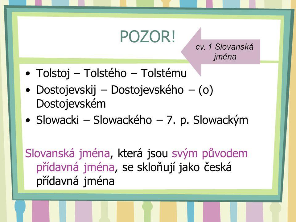 POZOR! Tolstoj – Tolstého – Tolstému Dostojevskij – Dostojevského – (o) Dostojevském Slowacki – Slowackého – 7. p. Slowackým Slovanská jména, která js