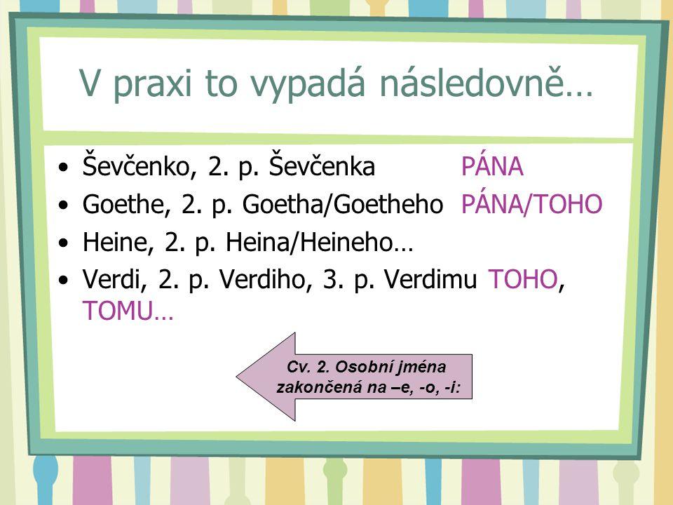 V praxi to vypadá následovně… Ševčenko, 2. p. Ševčenka PÁNA Goethe, 2. p. Goetha/Goetheho PÁNA/TOHO Heine, 2. p. Heina/Heineho… Verdi, 2. p. Verdiho,