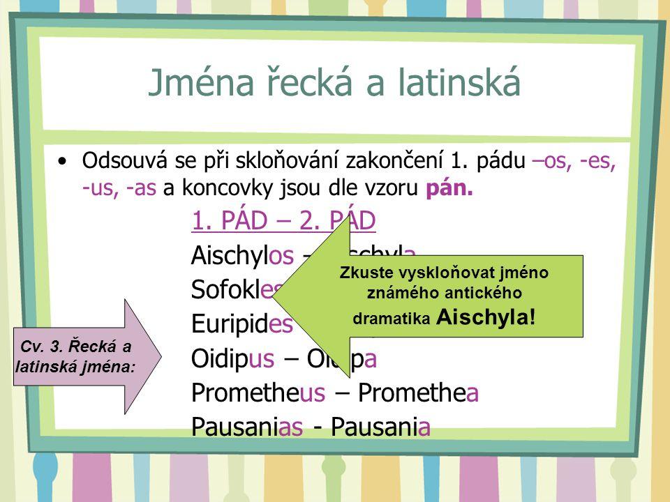 Jména řecká a latinská Odsouvá se při skloňování zakončení 1. pádu –os, -es, -us, -as a koncovky jsou dle vzoru pán. 1. PÁD – 2. PÁD Aischylos – Aisch