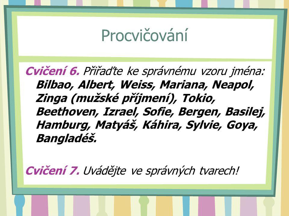 Procvičování Cvičení 6. Přiřaďte ke správnému vzoru jména: Bilbao, Albert, Weiss, Mariana, Neapol, Zinga (mužské příjmení), Tokio, Beethoven, Izrael,