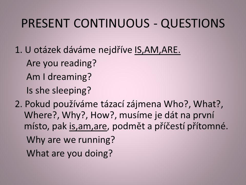 PRESENT CONTINUOUS - QUESTIONS 1. U otázek dáváme nejdříve IS,AM,ARE. Are you reading? Am I dreaming? Is she sleeping? 2. Pokud používáme tázací zájme