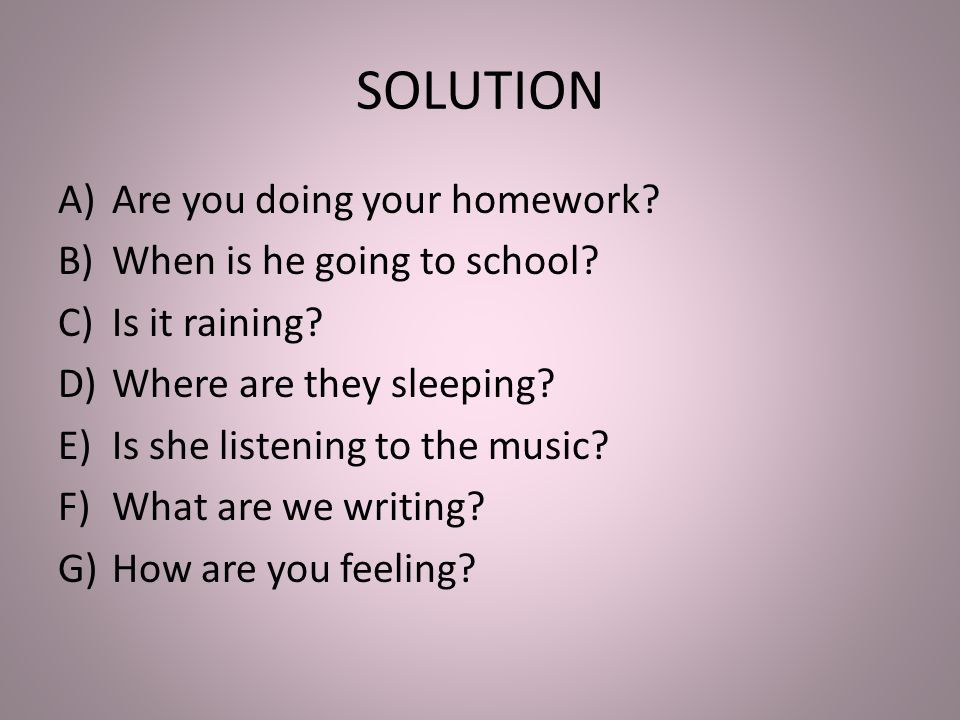 SOLUTION A)Are you doing your homework. B)When is he going to school.