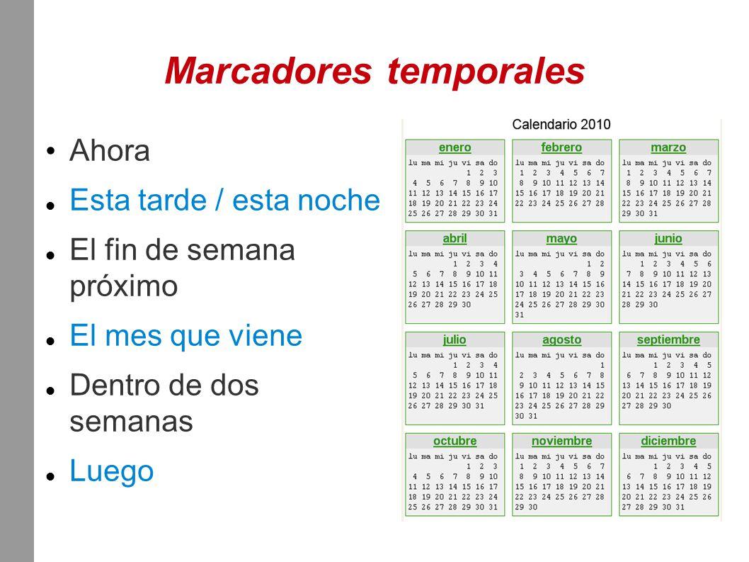 Marcadores temporales Ahora Esta tarde / esta noche El fin de semana próximo El mes que viene Dentro de dos semanas Luego