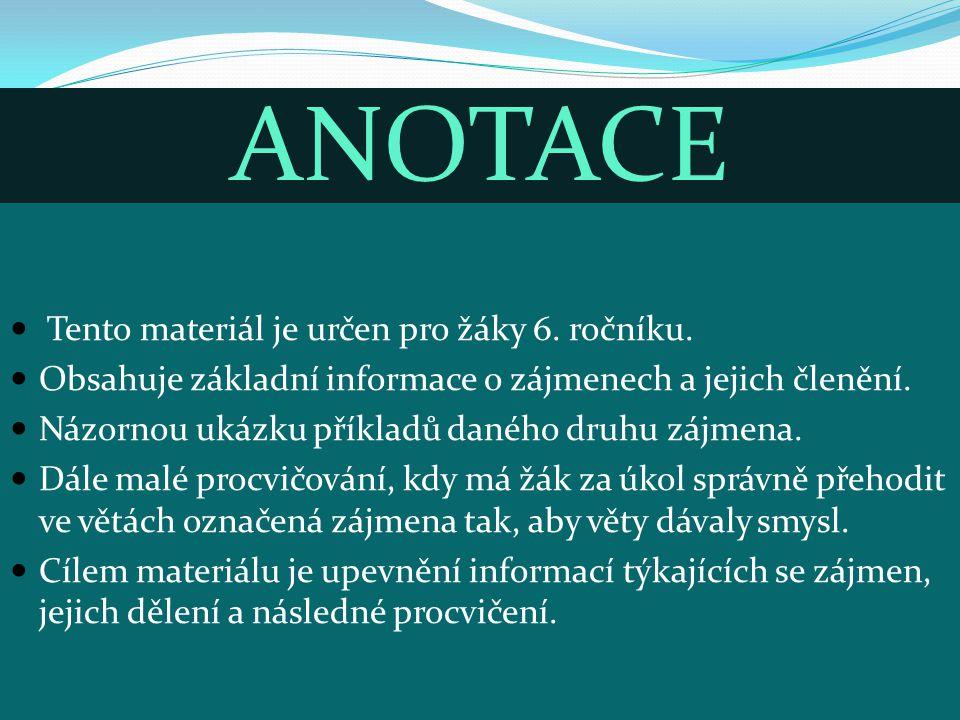 ANOTACE Tento materiál je určen pro žáky 6. ročníku. Obsahuje základní informace o zájmenech a jejich členění. Názornou ukázku příkladů daného druhu z