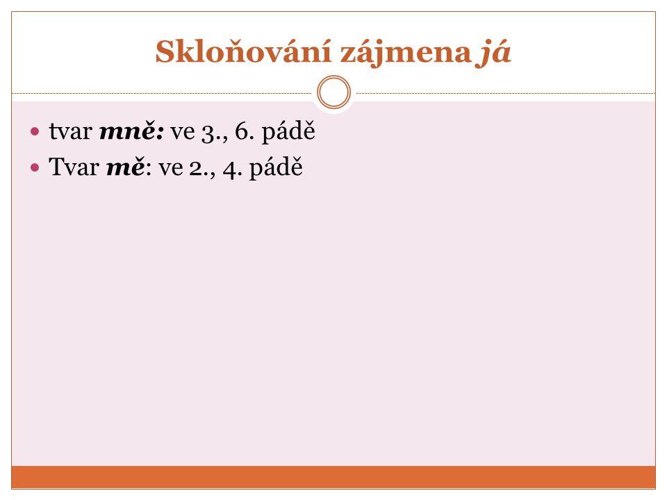 Skloňování zájmena já tvar mně: ve 3., 6. pádě Tvar mě: ve 2., 4. pádě