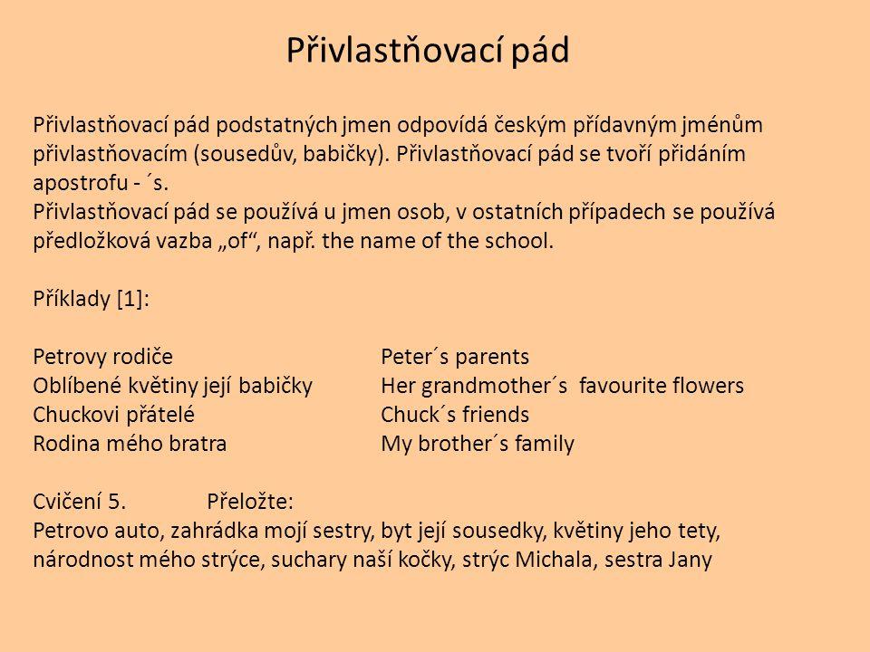Přivlastňovací pád Přivlastňovací pád podstatných jmen odpovídá českým přídavným jménům přivlastňovacím (sousedův, babičky).