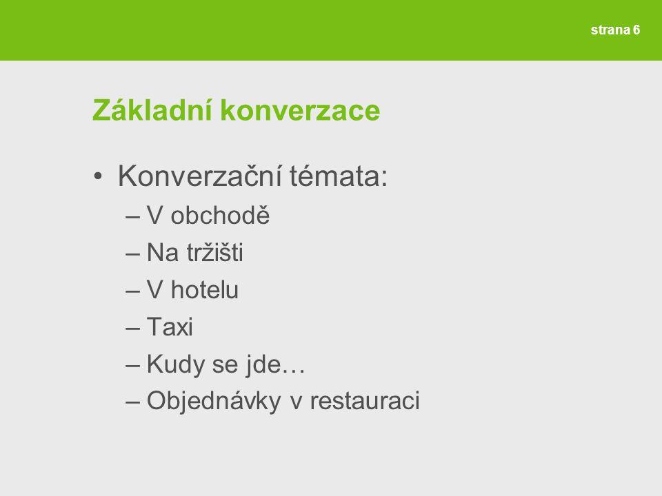 Základní konverzace Konverzační témata: –V obchodě –Na tržišti –V hotelu –Taxi –Kudy se jde… –Objednávky v restauraci strana 6