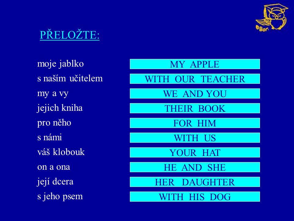 PŘELOŽTE: moje jablko s naším učitelem my a vy jejich kniha pro něho s námi váš klobouk on a ona její dcera s jeho psem MY APPLE WITH OUR TEACHER WE AND YOU THEIR BOOK FOR HIM WITH US YOUR HAT HE AND SHE HER DAUGHTER WITH HIS DOG