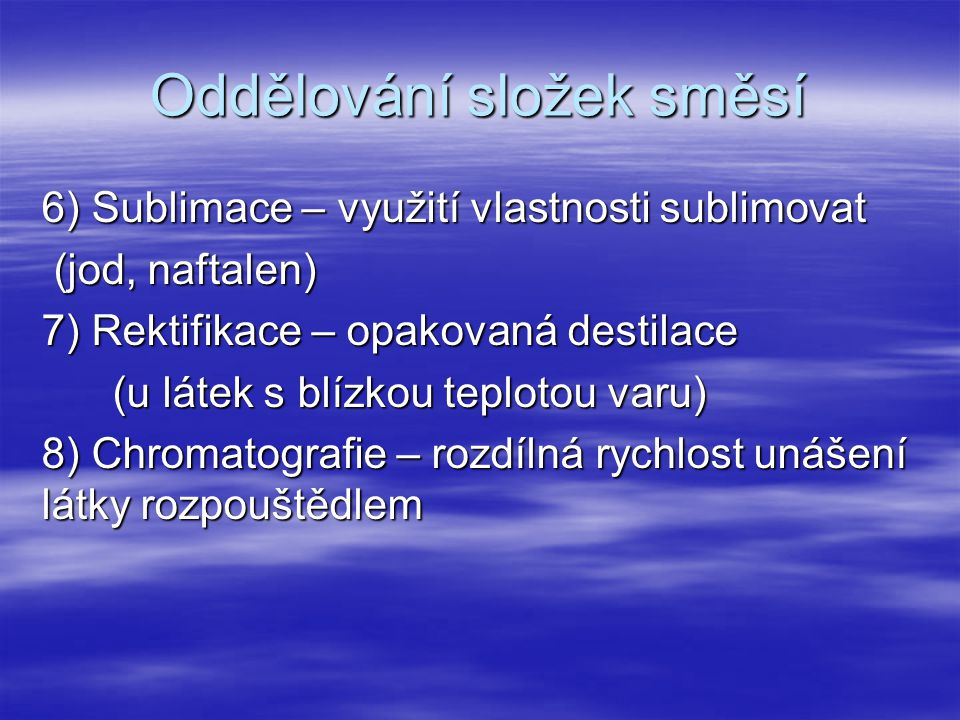 Oddělování složek směsí 6) Sublimace – využití vlastnosti sublimovat (jod, naftalen) (jod, naftalen) 7) Rektifikace – opakovaná destilace (u látek s b